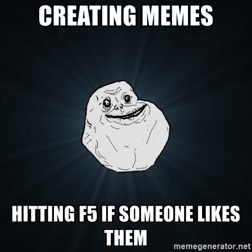 Forever Alone - creating memes hitting f5 if someone likes them