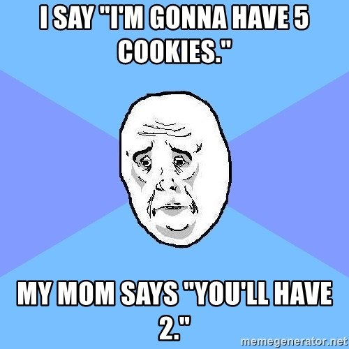 "Okay Guy - I say ""I'm gonna have 5 Cookies."" My mom says ""You'll have 2."""