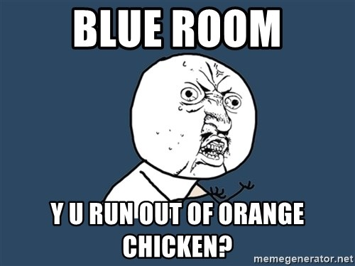 Y U No - blue room y u run out of orange chicken?