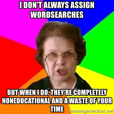 teacher - I don't always assign wordsearches But when I do, they're completely NONEDUCATIONAL and a waste of your time