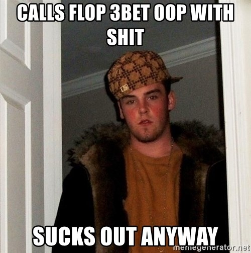 Scumbag Steve - Calls flop 3bet oop with shit sucks out anyway
