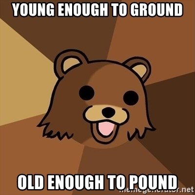 Pedobear - young enough to ground old enough to pound
