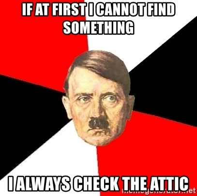 Advice Hitler - if at first i cannot find something i always check the attic