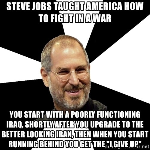 """Steve Jobs Says - steve jobs taught america how to fight in a war you start with a poorly functioning iraq, shortly after you upgrade to the better looking iran, then when you start running behind you get the """"i give up"""""""
