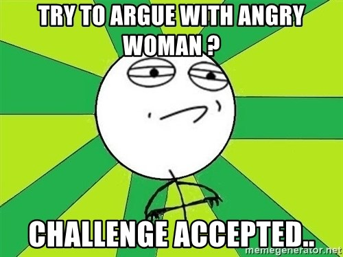 Challenge Accepted 2 - try to argue with angry woman ? Challenge accepted..