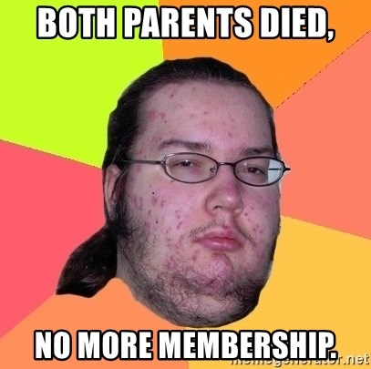 Butthurt Dweller - both parents died, No more membership.
