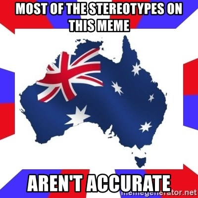 australia - Most of the stereotypes on this meme aren't accurate