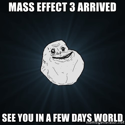 Forever Alone - Mass effect 3 arrived see you in a few days world