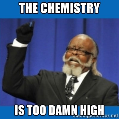 Too damn high - THE CHEMISTRY IS TOO DAMN HIGH
