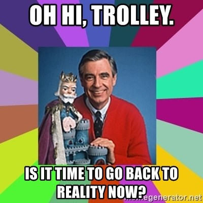 mr rogers  - Oh hi, Trolley. Is it time to go back to reality now?
