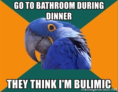 Paranoid Parrot - Go to bathroom during dinner They think i'm bulimic