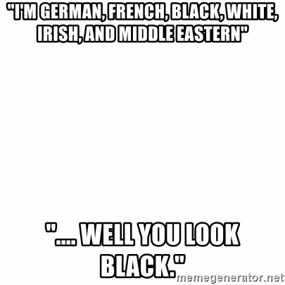 """fondo blanco white background - """"I'M GERMAN, FRENCH, BLACK, WHITE, IRISH, AND MIDDLE EASTERN"""" """".... WELL YOU LOOK BLACK."""""""