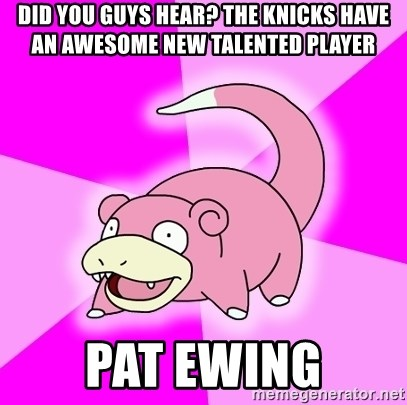 Slowpoke - did you guys hear? the knicks have an awesome new talented player pat ewing