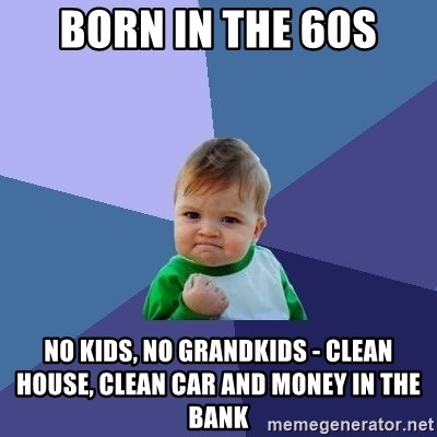 Success Kid - Born in the 60s no kids, no grandkids - clean house, clean car and money in the bank