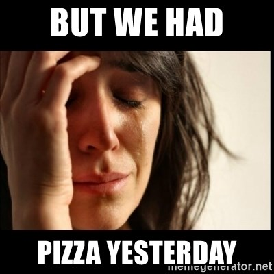 First World Problems - But we had  pizza yesterday