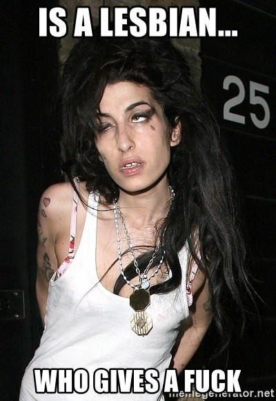 Amy Winehouse - Is a lesbian... Who gives a fuck