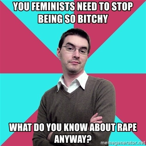 Privilege Denying Dude - you feminists need to stop being so bitchy what do you know about rape anyway?