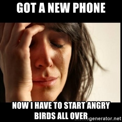 First World Problems - Got a new phone now I have to start angry birds all over