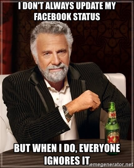 The Most Interesting Man In The World - I don't always update my facebook status but when i do, everyone ignores it