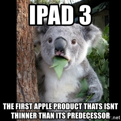 Koala can't believe it - Ipad 3  THe first apple product thats isnt thinner than its predecessor