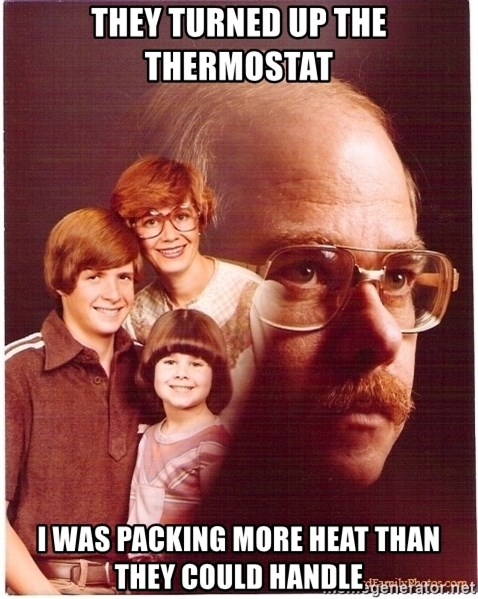 Vengeance Dad - they turned up the thermostat i was packing more heat than they could handle