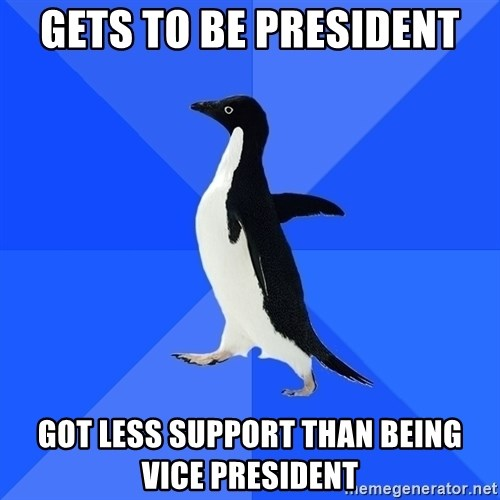 Socially Awkward Penguin - Gets to be President Got Less support than being VicE president
