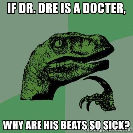 Raptor - If Dr. Dre is a docter, Why are his Beats so sick?