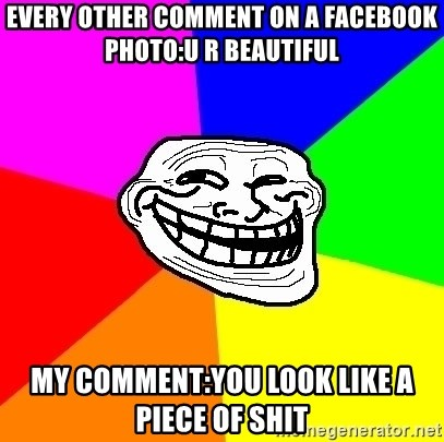 Trollface - every other comment on a facebook photo:u r beautiful my comment:you look like a piece of shit