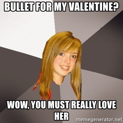 Musically Oblivious 8th Grader - Bullet for my valentine? wow, you must really love her
