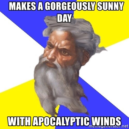 God -   makes a gorgeously sunny day with apocalyptic winds