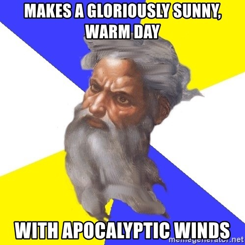 God - makes a gloriously sunny, warm day with apocalyptic winds