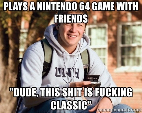 "College Freshman - plays a nintendo 64 game with friends ""dude, this shit is fucking classic"""