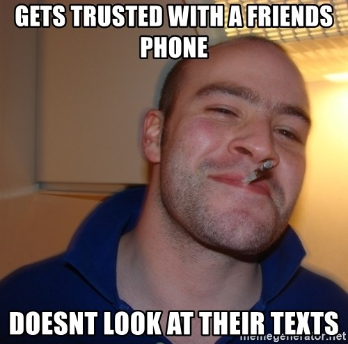 Good Guy Greg - gets trusted with a friends phone doesnt look at their texts