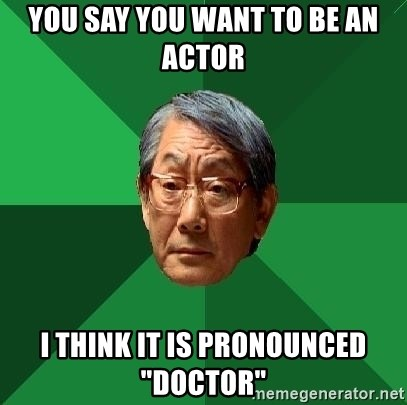 "High Expectations Asian Father - you say you want to be an actor i think it is pronounced ""doctor"""