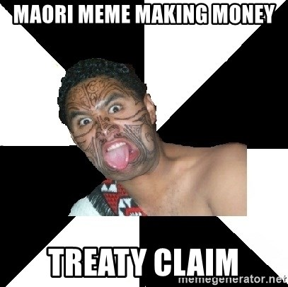 Maori Guy - Maori meME MAKING MONEY TREATY CLAIM