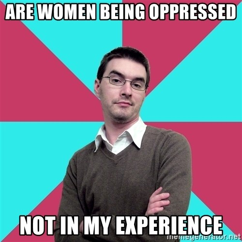 Privilege Denying Dude - are women being oppressed not in my experience