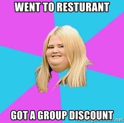 Fat Girl - Went to resturant Got a group discount