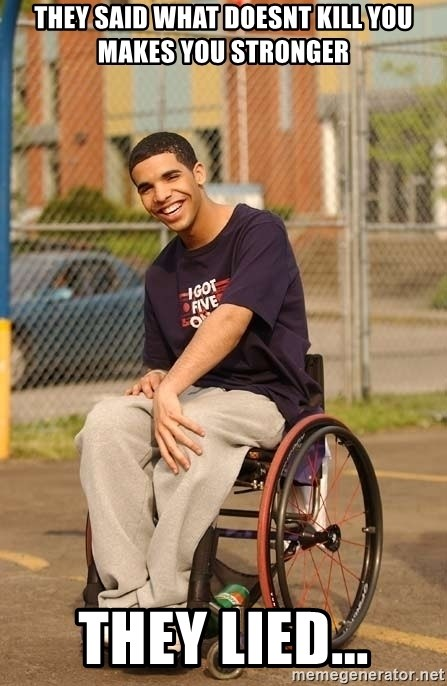 Drake Wheelchair - They said what doesnt kill you makes you stronger They lied...