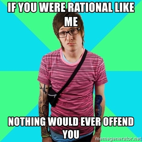 Disingenuous Liberal - IF YOU WERE RATIONAL LIKE ME NOthing would ever offend you