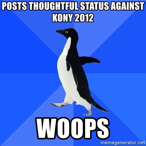 Socially Awkward Penguin - posts thoughtful status against kony 2012 woops