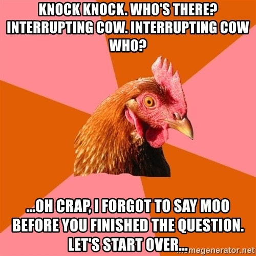Anti Joke Chicken - Knock knock. who's there? interrupting cow. interrupting cow who? ...oh crap, i forgot to say moo before you finished the question. let's start over...