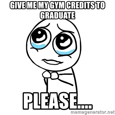 pleaseguy  - give me my gym credits to graduate please....