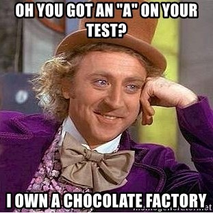"Willy Wonka - Oh you got an ""a"" on your test? I own a chocolate factory"