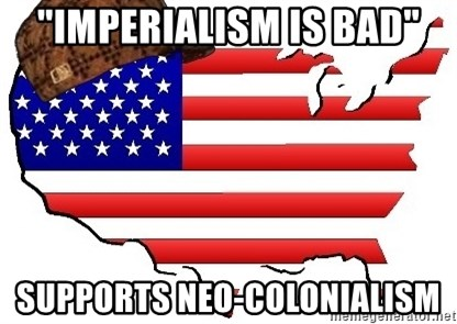 """Scumbag America - """"Imperialism is bad"""" supports neo-colonialism"""