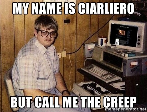 Nerd - my name is ciarliero but call me the creep