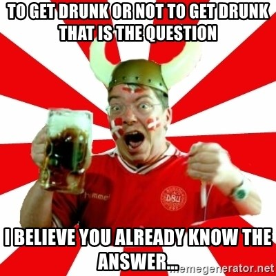 Danish Problems Roligan - To get drunk or not to get drunk that is the question i believe you already know the answer...