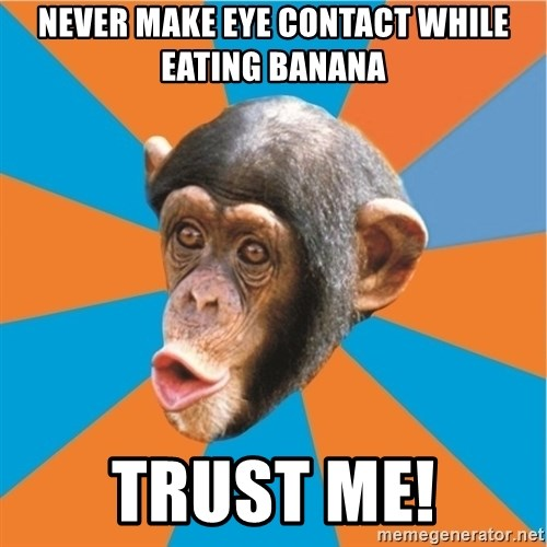 Stupid Monkey - never make eye contact while eating banana trust me!