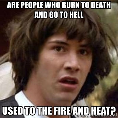 Conspiracy Keanu - are people who burn to death and go to hell used to the fire and heat?
