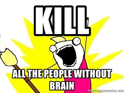 X ALL THE THINGS - kill all the people without brain