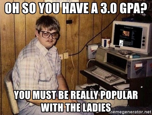 Nerd - Oh so you have a 3.0 gpa? you must be really popular with the ladies